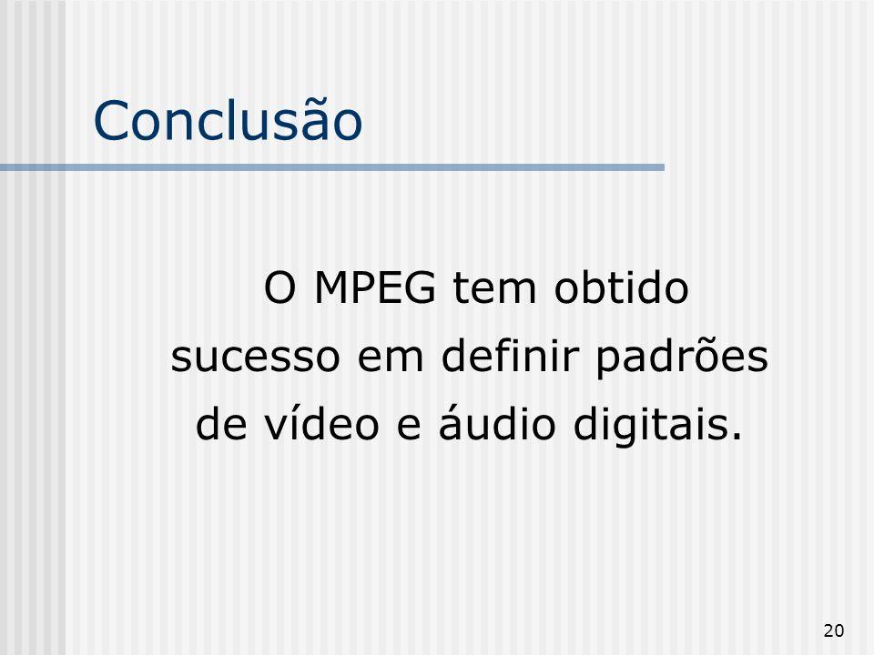 Conclusão O MPEG tem obtido sucesso em definir padrões de vídeo e áudio digitais.
