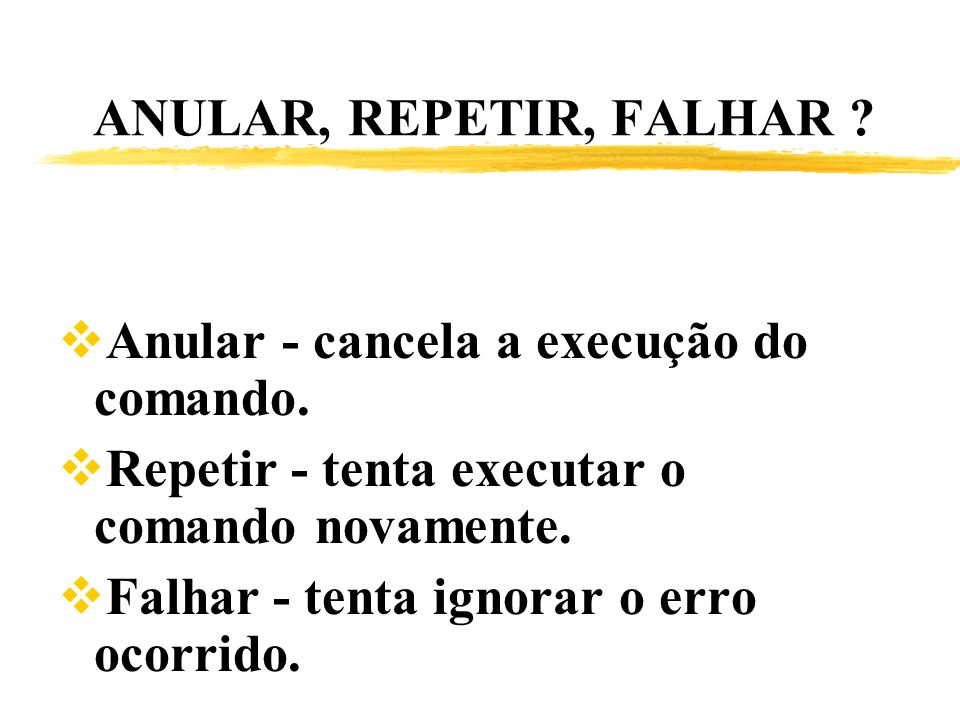 ANULAR, REPETIR, FALHAR Anular - cancela a execução do comando. Repetir - tenta executar o comando novamente.