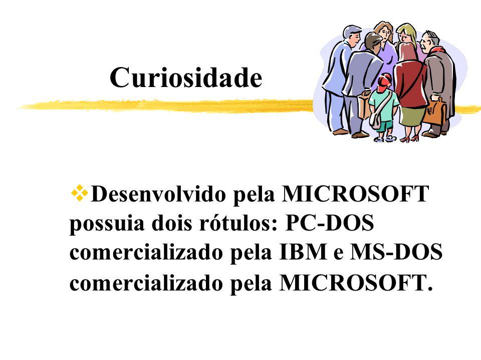 Curiosidade Desenvolvido pela MICROSOFT possuia dois rótulos: PC-DOS comercializado pela IBM e MS-DOS comercializado pela MICROSOFT.