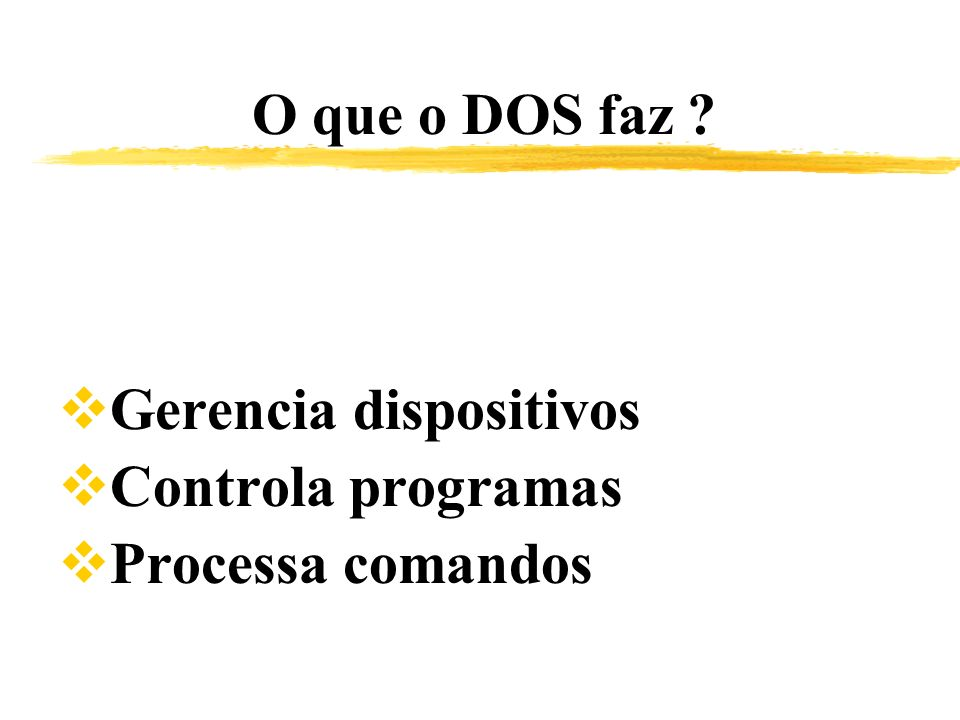 O que o DOS faz Gerencia dispositivos Controla programas Processa comandos