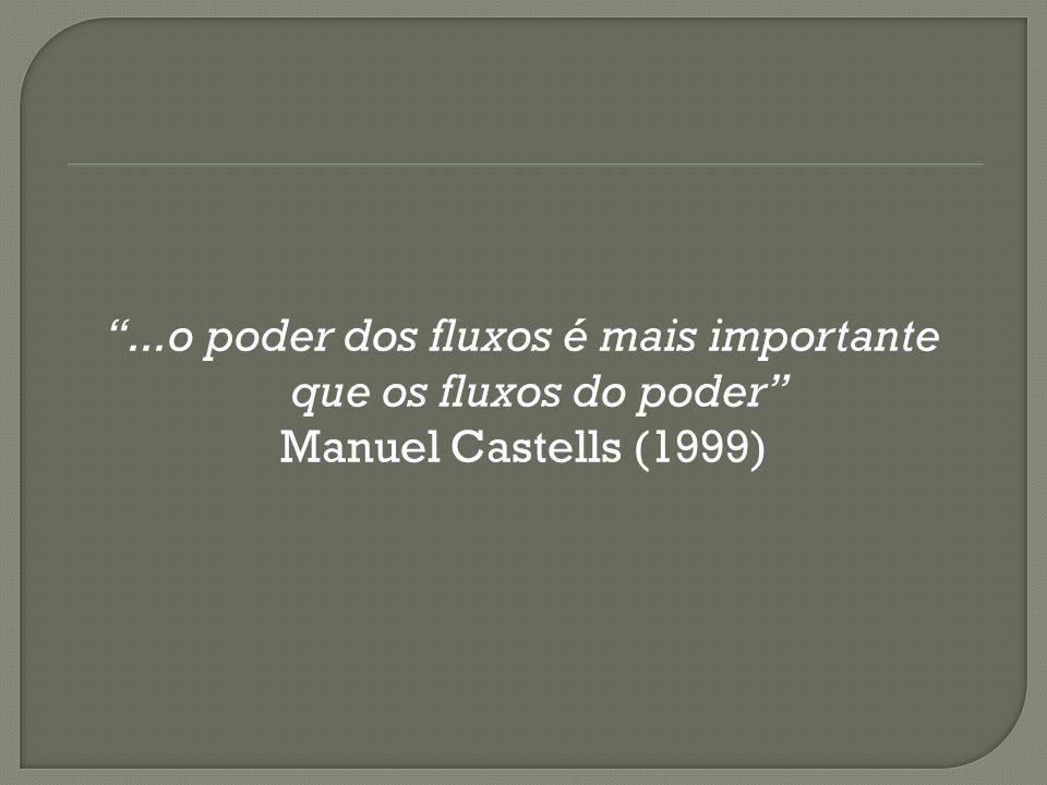 ...o poder dos fluxos é mais importante que os fluxos do poder Manuel Castells (1999)