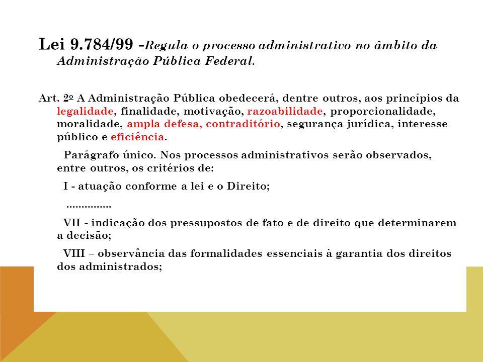 Lei 9.784/99 -Regula o processo administrativo no âmbito da Administração Pública Federal.