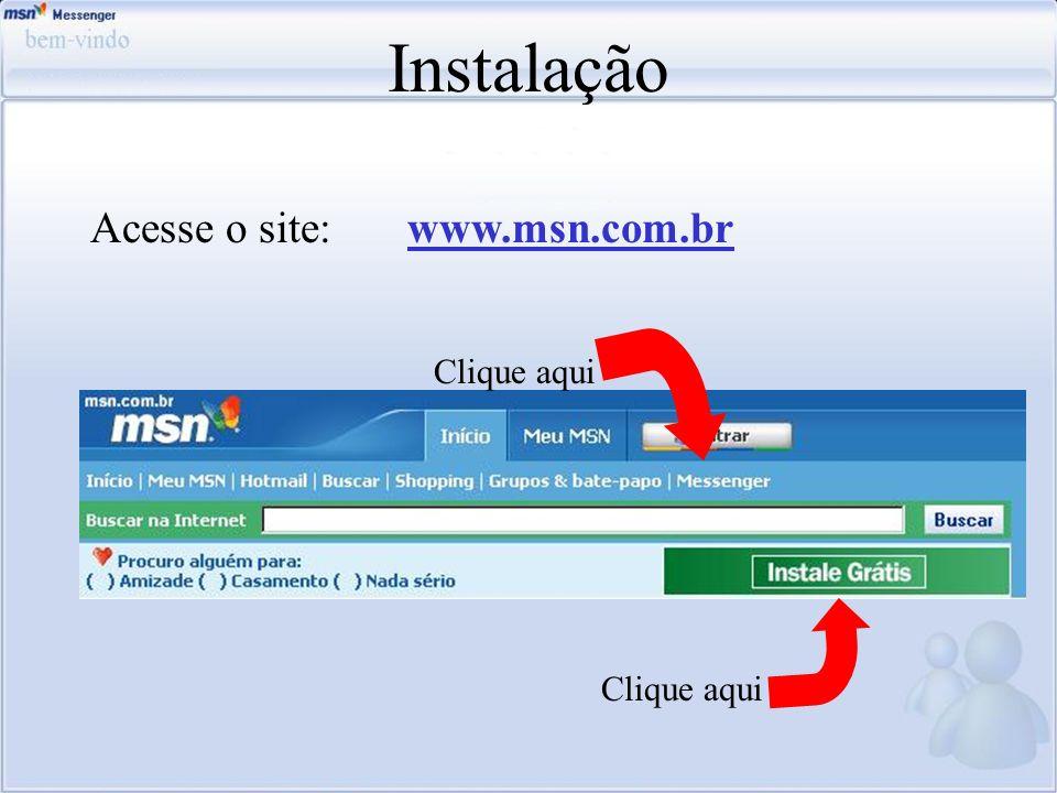 Instalação Acesse o site: www.msn.com.br Clique aqui Clique aqui