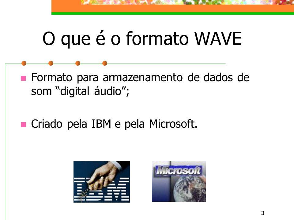 O que é o formato WAVE Formato para armazenamento de dados de som digital áudio ; Criado pela IBM e pela Microsoft.