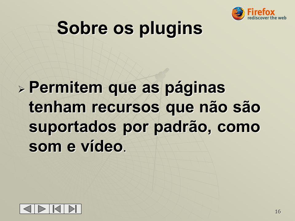 Sobre os plugins Permitem que as páginas tenham recursos que não são suportados por padrão, como som e vídeo.
