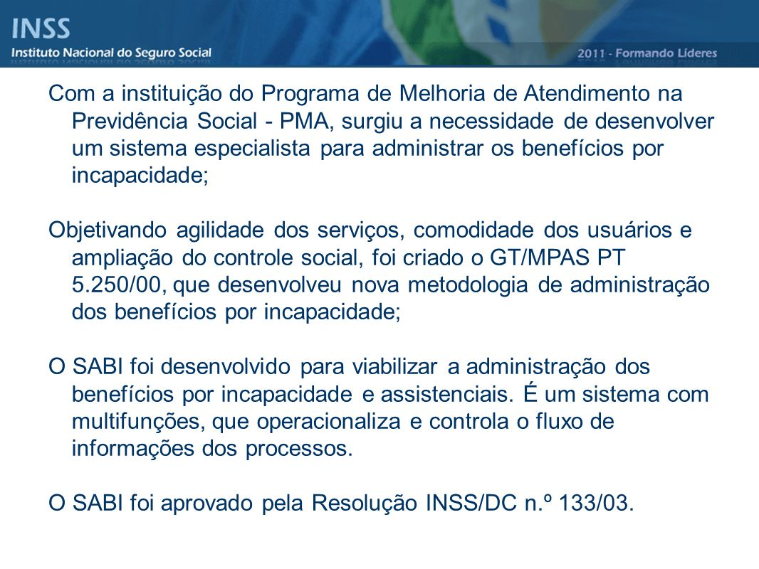 Com a instituição do Programa de Melhoria de Atendimento na Previdência Social - PMA, surgiu a necessidade de desenvolver um sistema especialista para administrar os benefícios por incapacidade;