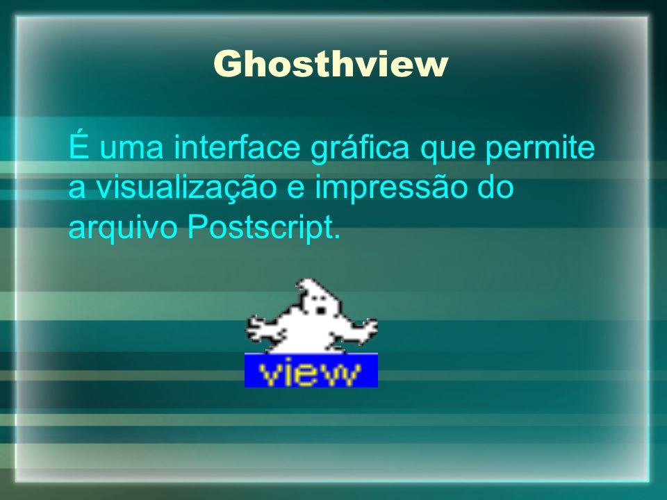 Ghosthview É uma interface gráfica que permite a visualização e impressão do arquivo Postscript.