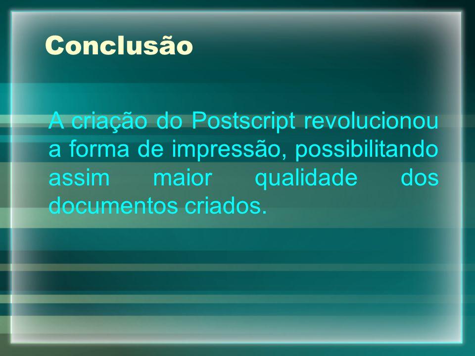 Conclusão A criação do Postscript revolucionou a forma de impressão, possibilitando assim maior qualidade dos documentos criados.