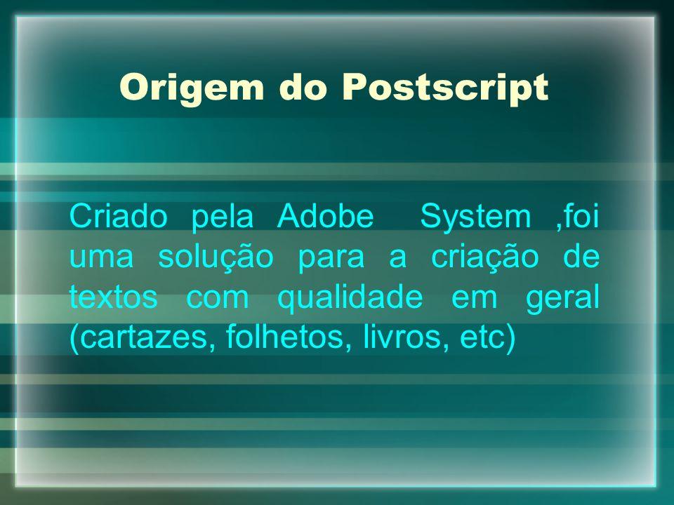 Origem do Postscript Criado pela Adobe System ,foi uma solução para a criação de textos com qualidade em geral (cartazes, folhetos, livros, etc)