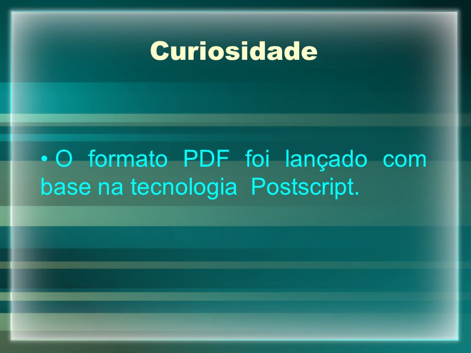 Curiosidade O formato PDF foi lançado com base na tecnologia Postscript.