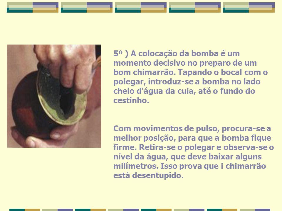 5º ) A colocação da bomba é um momento decisivo no preparo de um bom chimarrão. Tapando o bocal com o polegar, introduz-se a bomba no lado cheio d água da cuia, até o fundo do cestinho.