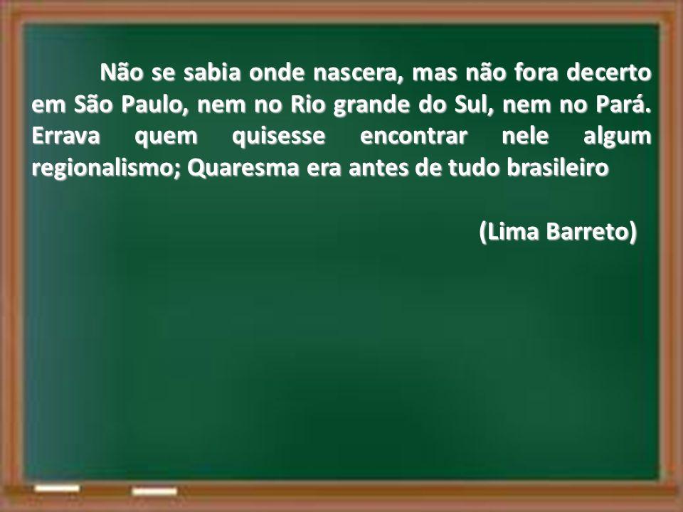 Não se sabia onde nascera, mas não fora decerto em São Paulo, nem no Rio grande do Sul, nem no Pará. Errava quem quisesse encontrar nele algum regionalismo; Quaresma era antes de tudo brasileiro