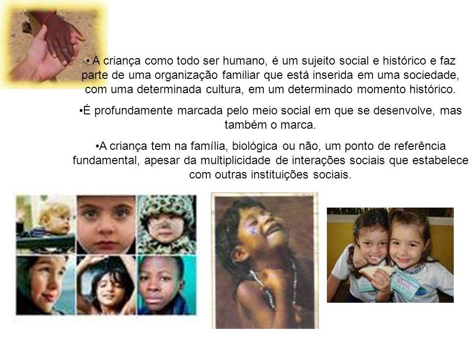 A criança como todo ser humano, é um sujeito social e histórico e faz parte de uma organização familiar que está inserida em uma sociedade, com uma determinada cultura, em um determinado momento histórico.