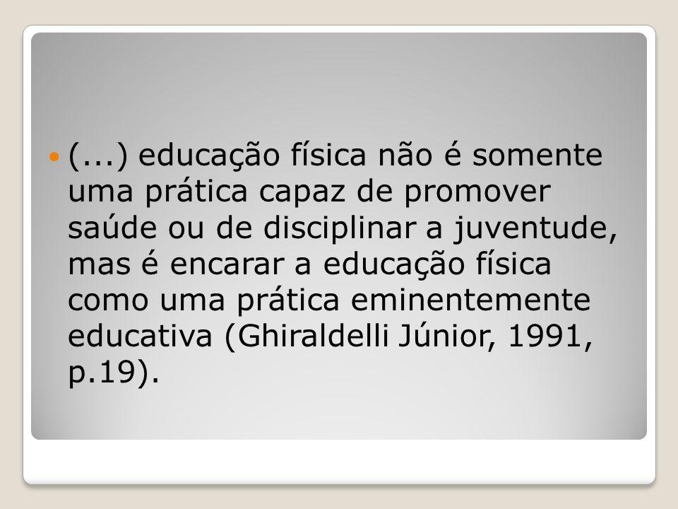 (...) educação física não é somente uma prática capaz de promover saúde ou de disciplinar a juventude, mas é encarar a educação física como uma prática eminentemente educativa (Ghiraldelli Júnior, 1991, p.19).