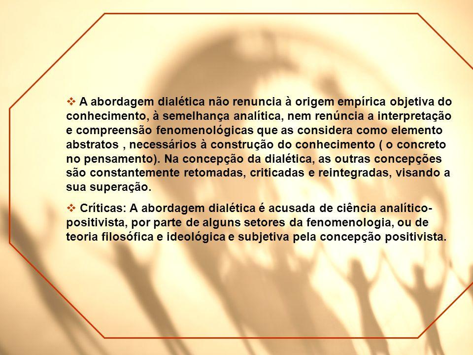 A abordagem dialética não renuncia à origem empírica objetiva do conhecimento, à semelhança analítica, nem renúncia a interpretação e compreensão fenomenológicas que as considera como elemento abstratos , necessários à construção do conhecimento ( o concreto no pensamento). Na concepção da dialética, as outras concepções são constantemente retomadas, criticadas e reintegradas, visando a sua superação.