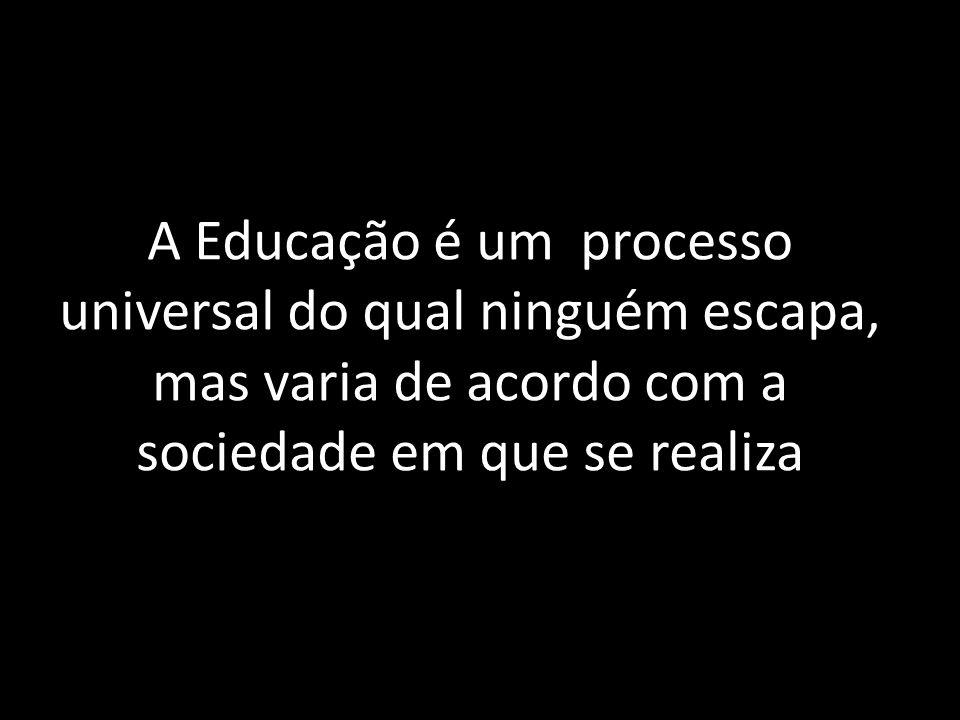 A Educação é um processo universal do qual ninguém escapa, mas varia de acordo com a sociedade em que se realiza