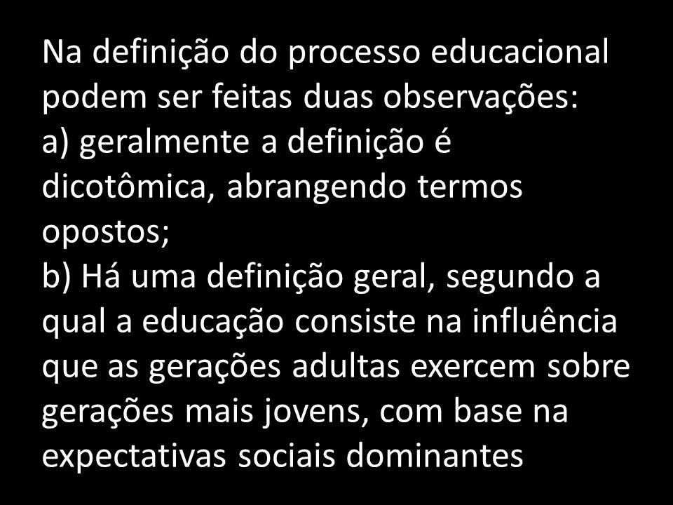 Na definição do processo educacional podem ser feitas duas observações: a) geralmente a definição é dicotômica, abrangendo termos opostos; b) Há uma definição geral, segundo a qual a educação consiste na influência que as gerações adultas exercem sobre gerações mais jovens, com base na expectativas sociais dominantes