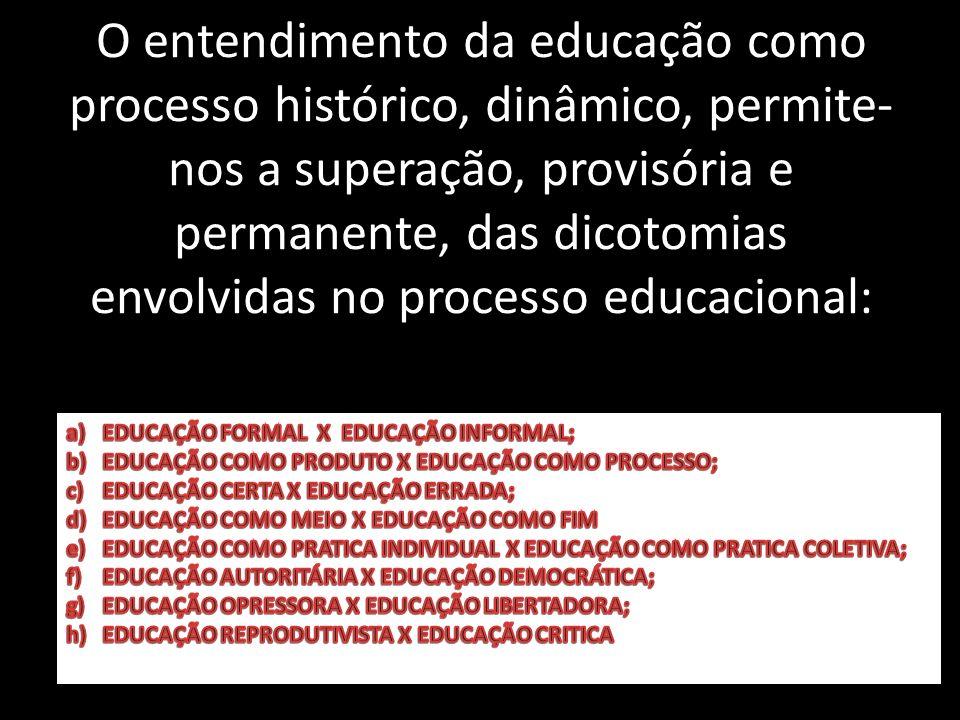 O entendimento da educação como processo histórico, dinâmico, permite-nos a superação, provisória e permanente, das dicotomias envolvidas no processo educacional: