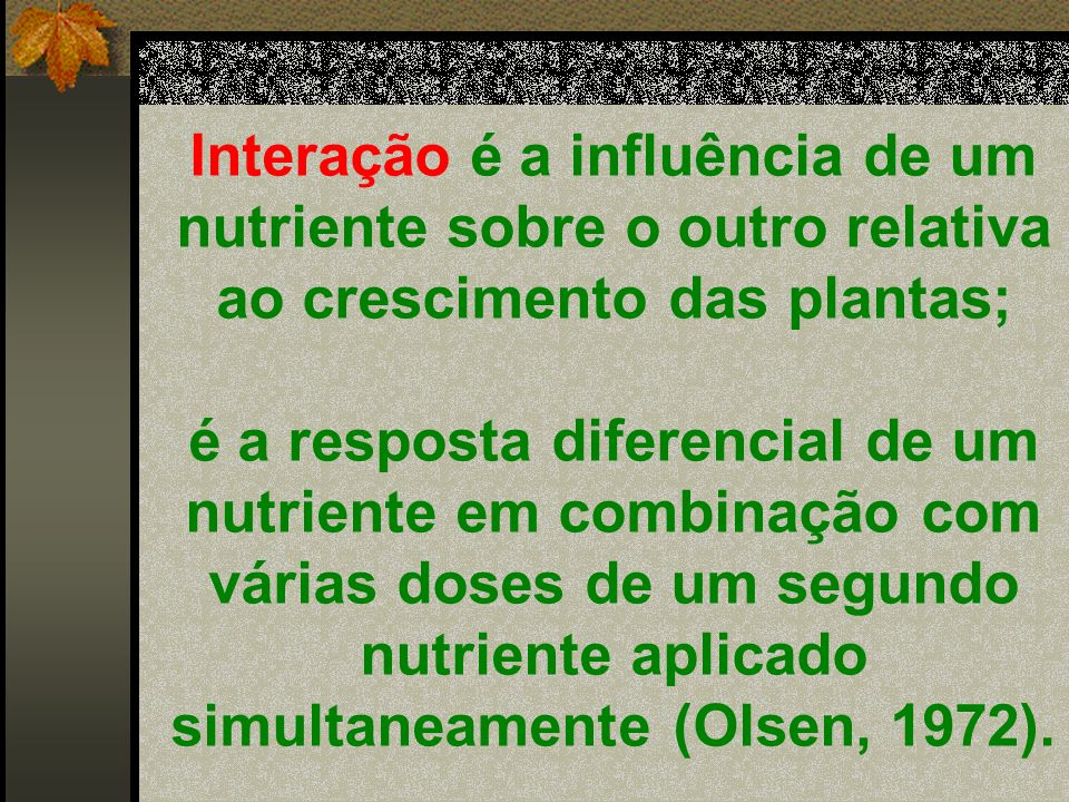 Interação é a influência de um nutriente sobre o outro relativa ao crescimento das plantas;