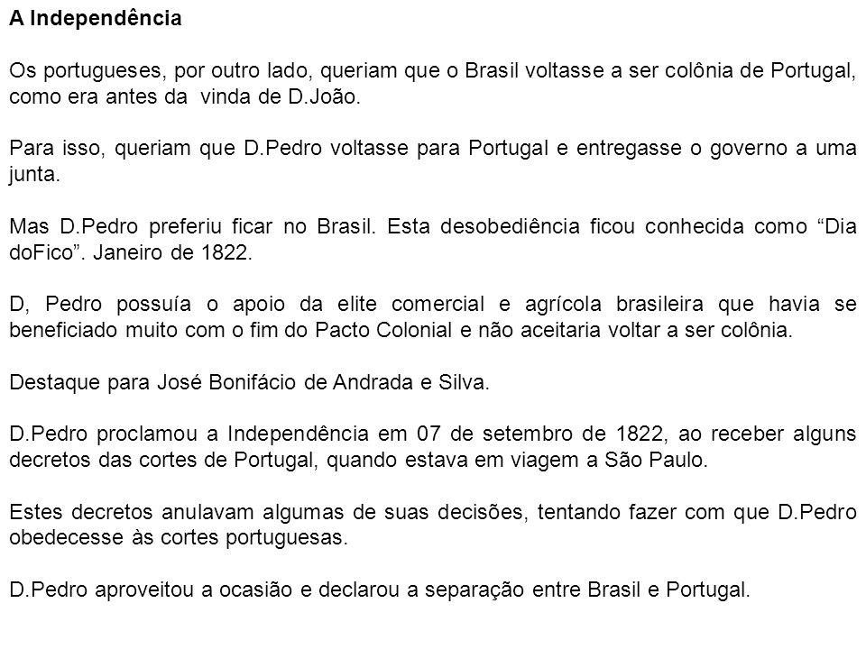A Independência Os portugueses, por outro lado, queriam que o Brasil voltasse a ser colônia de Portugal, como era antes da vinda de D.João.