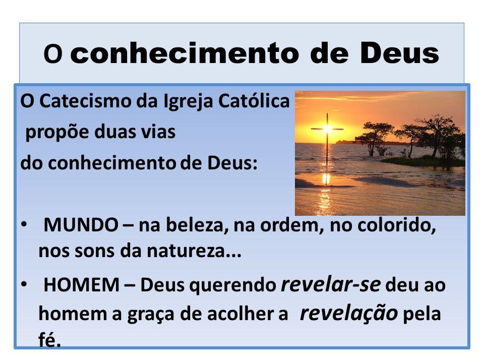 O conhecimento de Deus O Catecismo da Igreja Católica propõe duas vias