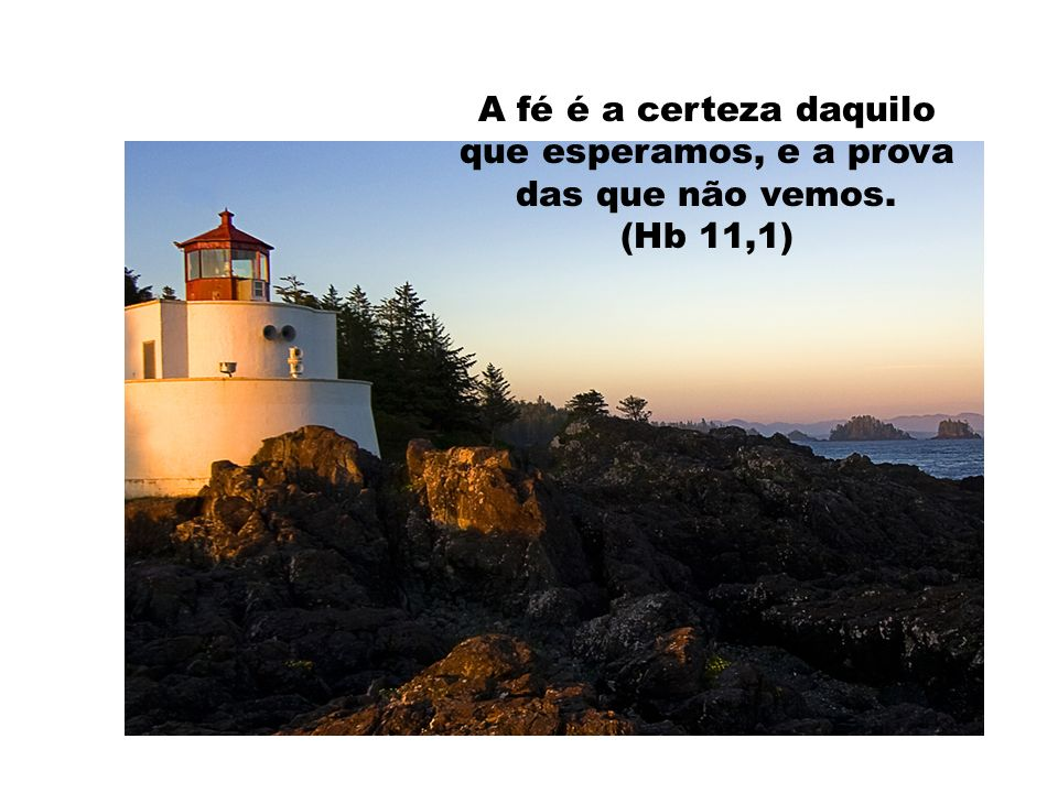 A fé é a certeza daquilo que esperamos, e a prova das que não vemos.