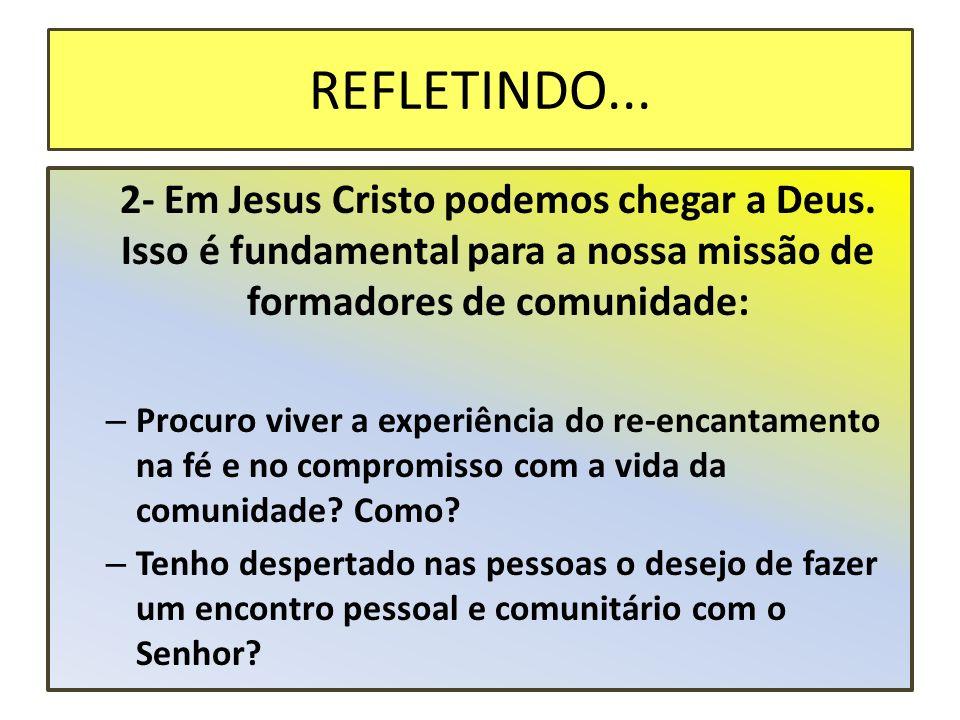 REFLETINDO... 2- Em Jesus Cristo podemos chegar a Deus. Isso é fundamental para a nossa missão de formadores de comunidade:
