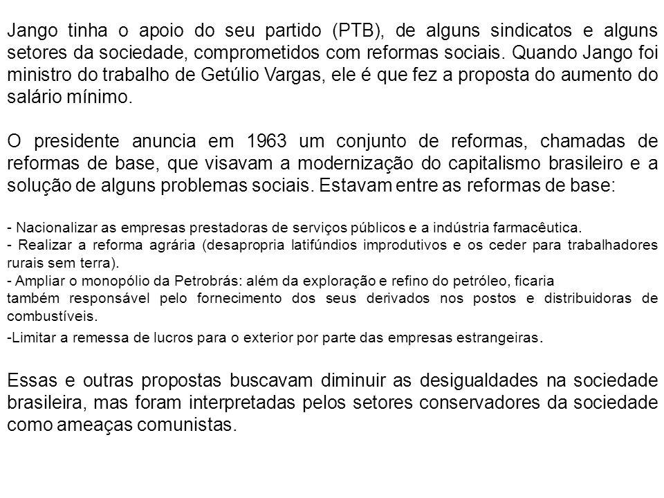 Jango tinha o apoio do seu partido (PTB), de alguns sindicatos e alguns setores da sociedade, comprometidos com reformas sociais. Quando Jango foi ministro do trabalho de Getúlio Vargas, ele é que fez a proposta do aumento do salário mínimo.