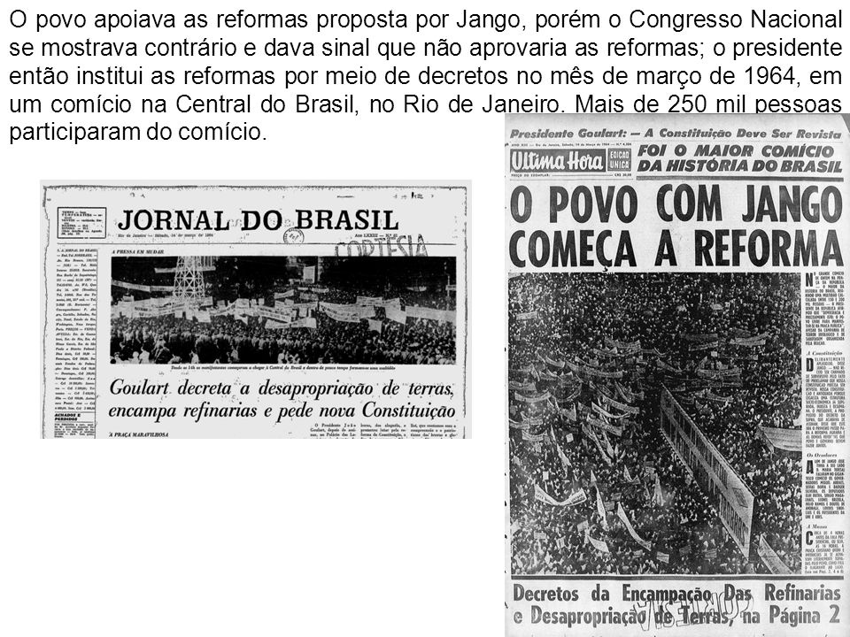O povo apoiava as reformas proposta por Jango, porém o Congresso Nacional se mostrava contrário e dava sinal que não aprovaria as reformas; o presidente então institui as reformas por meio de decretos no mês de março de 1964, em um comício na Central do Brasil, no Rio de Janeiro.