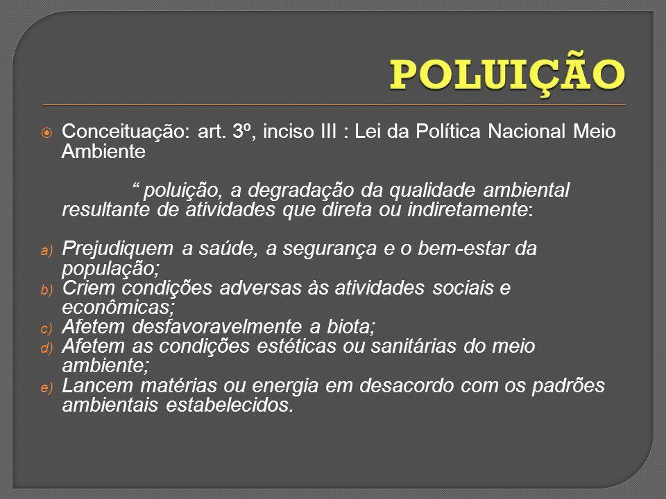 POLUIÇÃO Conceituação: art. 3º, inciso III : Lei da Política Nacional Meio Ambiente.