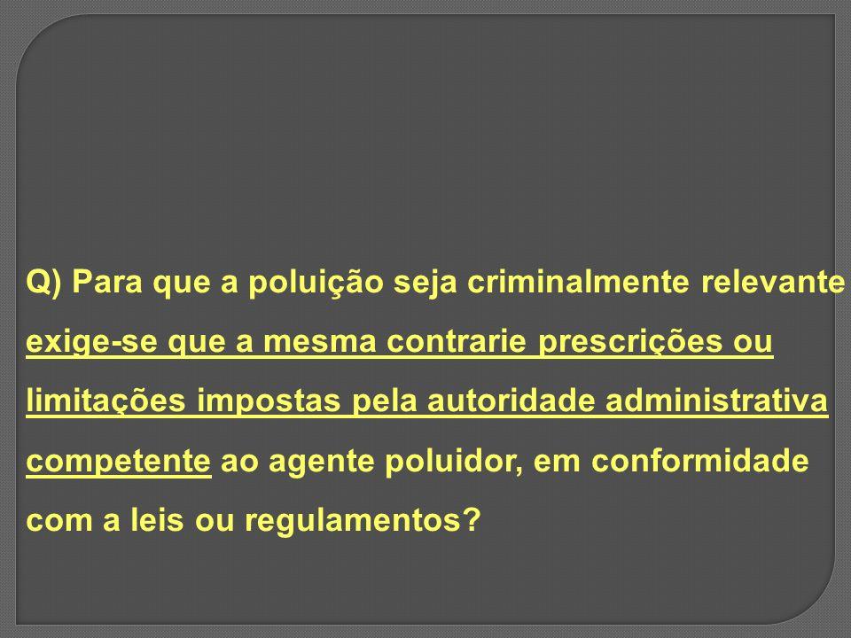 Q) Para que a poluição seja criminalmente relevante exige-se que a mesma contrarie prescrições ou limitações impostas pela autoridade administrativa competente ao agente poluidor, em conformidade com a leis ou regulamentos