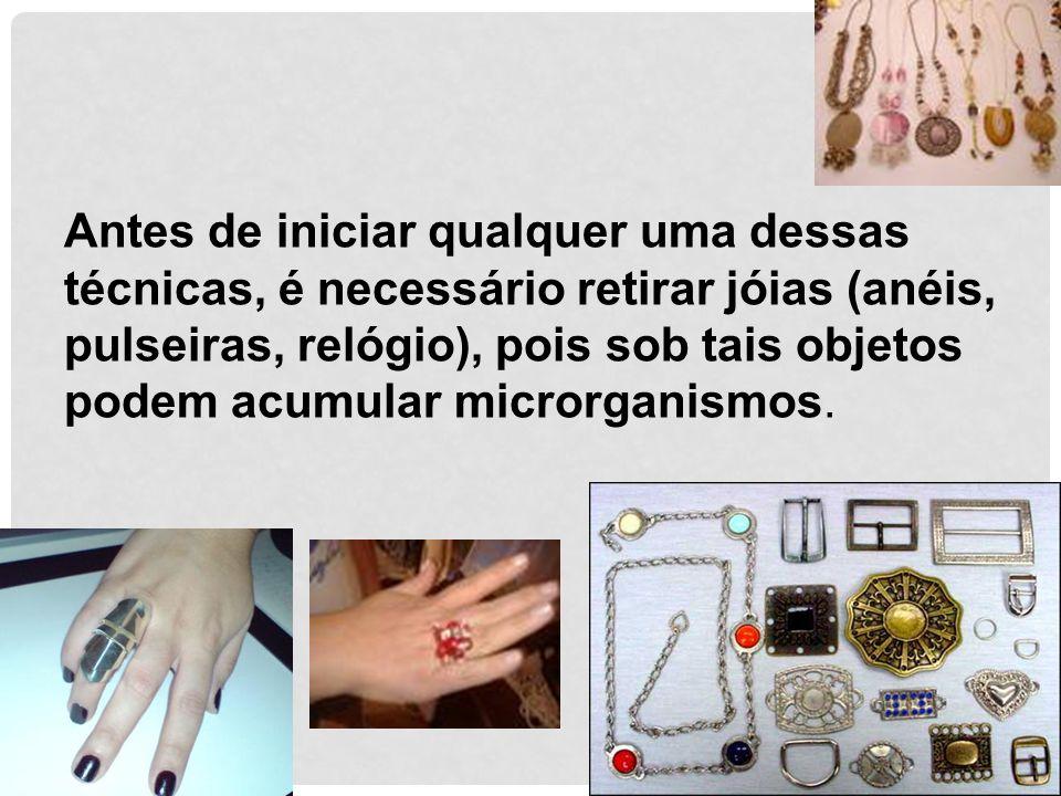 Antes de iniciar qualquer uma dessas técnicas, é necessário retirar jóias (anéis, pulseiras, relógio), pois sob tais objetos podem acumular microrganismos.