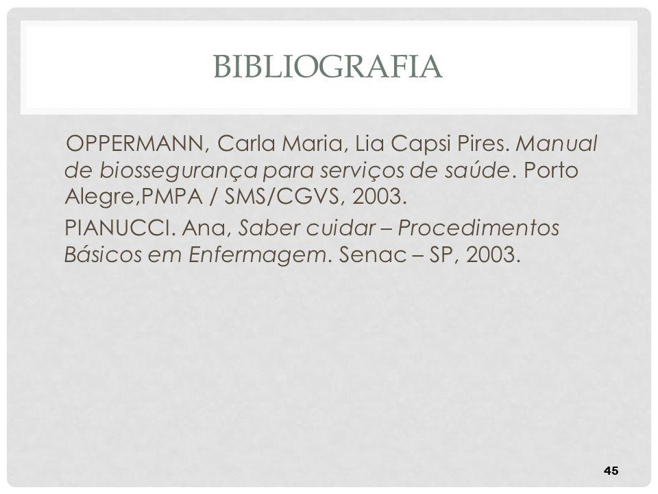 BIBLIOGRAFIA OPPERMANN, Carla Maria, Lia Capsi Pires. Manual de biossegurança para serviços de saúde. Porto Alegre,PMPA / SMS/CGVS, 2003.