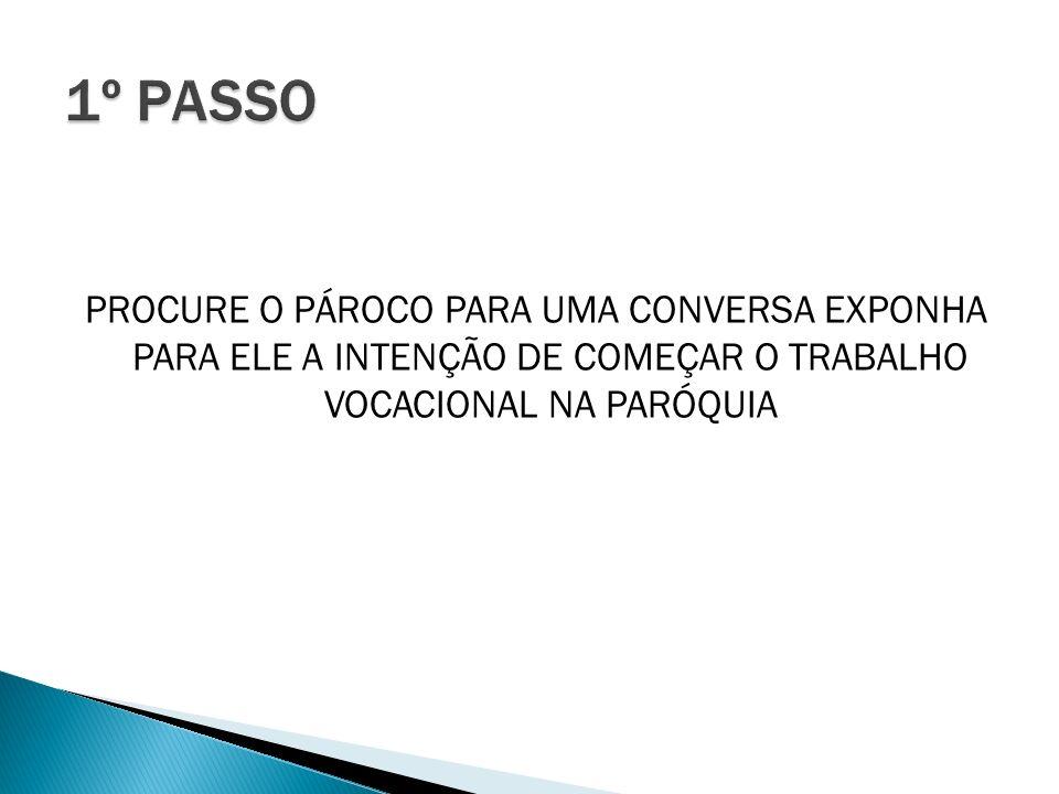 1º PASSO PROCURE O PÁROCO PARA UMA CONVERSA EXPONHA PARA ELE A INTENÇÃO DE COMEÇAR O TRABALHO VOCACIONAL NA PARÓQUIA.