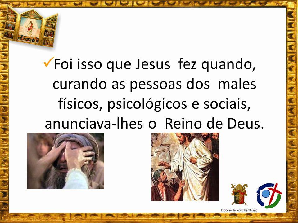 Foi isso que Jesus fez quando, curando as pessoas dos males físicos, psicológicos e sociais, anunciava-lhes o Reino de Deus.