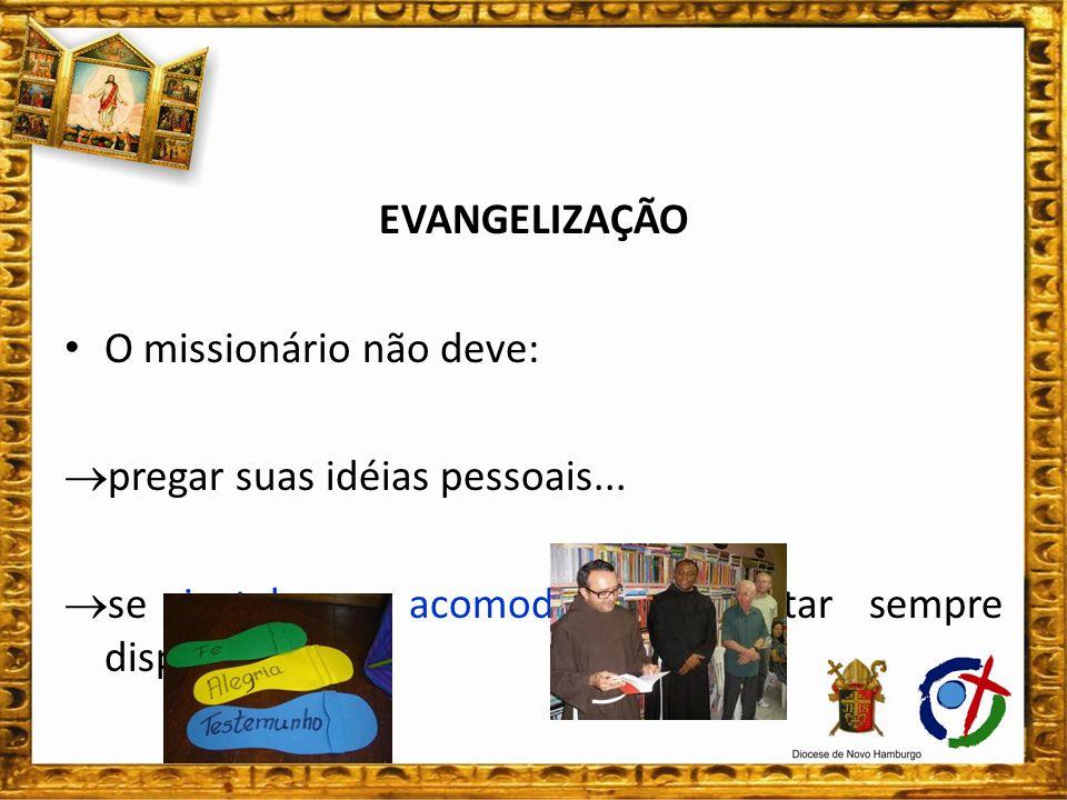 EVANGELIZAÇÃO O missionário não deve: pregar suas idéias pessoais... se instalar e acomodar, mas estar sempre disponível...