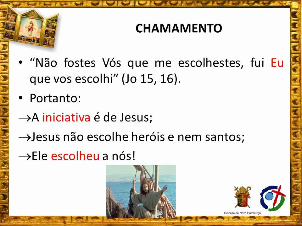 CHAMAMENTO Não fostes Vós que me escolhestes, fui Eu que vos escolhi (Jo 15, 16). Portanto: A iniciativa é de Jesus;