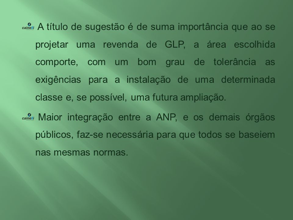 A título de sugestão é de suma importância que ao se projetar uma revenda de GLP, a área escolhida comporte, com um bom grau de tolerância as exigências para a instalação de uma determinada classe e, se possível, uma futura ampliação.