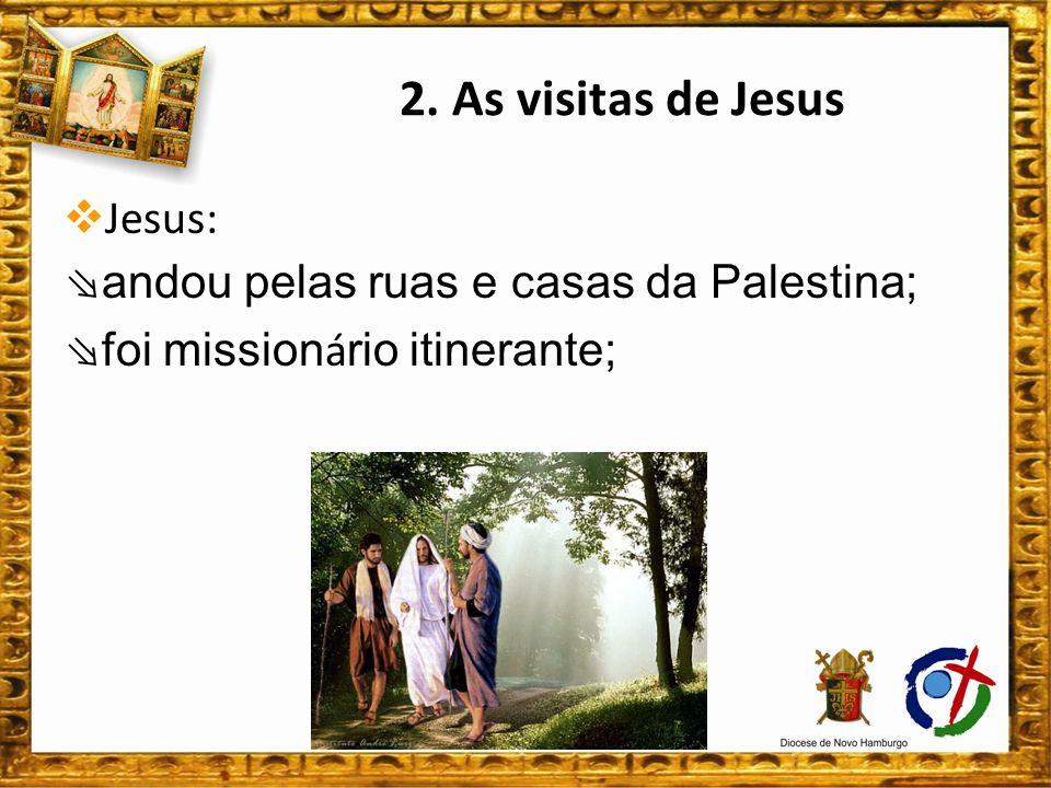 2. As visitas de Jesus Jesus: ⇘andou pelas ruas e casas da Palestina;