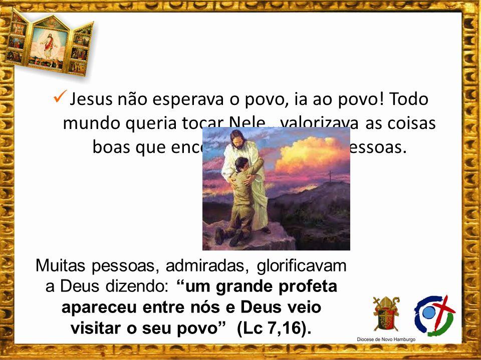 Jesus não esperava o povo, ia ao povo. Todo mundo queria tocar Nele