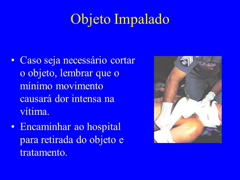 Objeto Impalado Caso seja necessário cortar o objeto, lembrar que o mínimo movimento causará dor intensa na vítima.