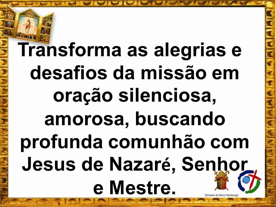 Transforma as alegrias e desafios da missão em oração silenciosa, amorosa, buscando profunda comunhão com Jesus de Nazaré, Senhor e Mestre.