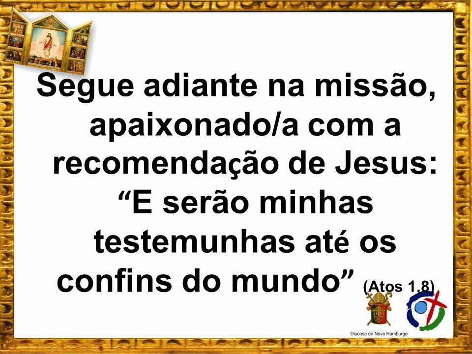 Segue adiante na missão, apaixonado/a com a recomendação de Jesus: E serão minhas testemunhas até os confins do mundo (Atos 1,8)