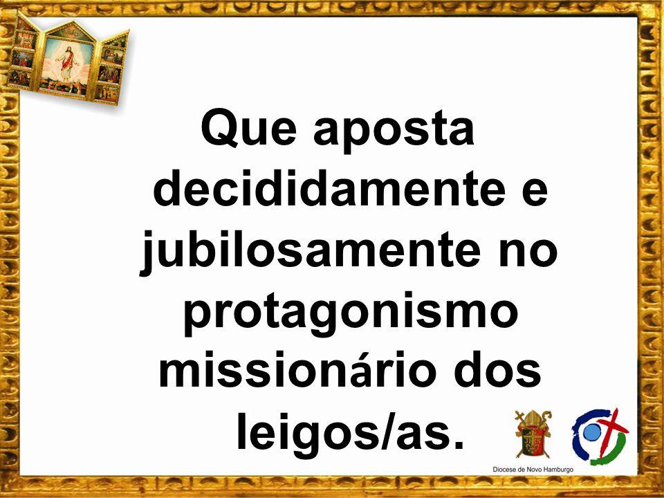 Que aposta decididamente e jubilosamente no protagonismo missionário dos leigos/as.