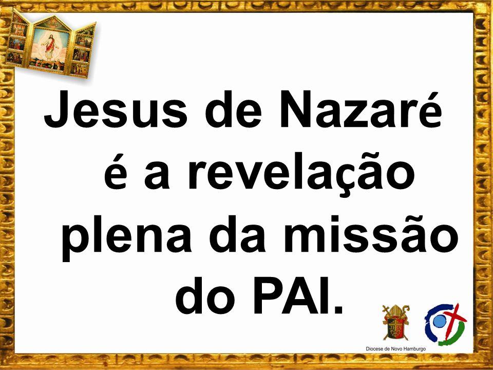 Jesus de Nazaré é a revelação plena da missão do PAI.