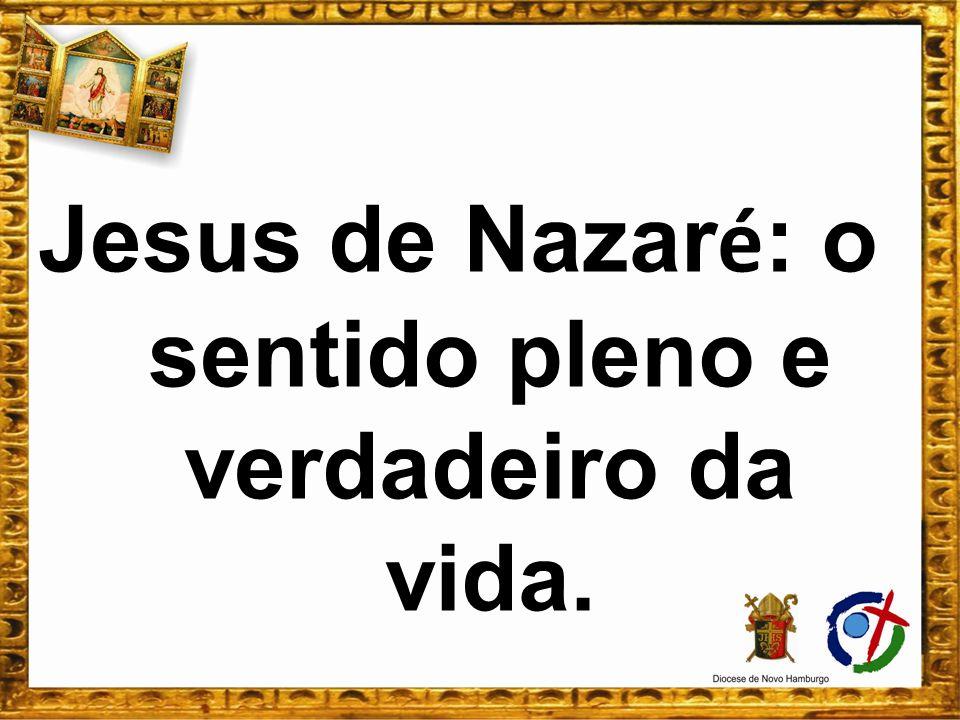 Jesus de Nazaré: o sentido pleno e verdadeiro da vida.