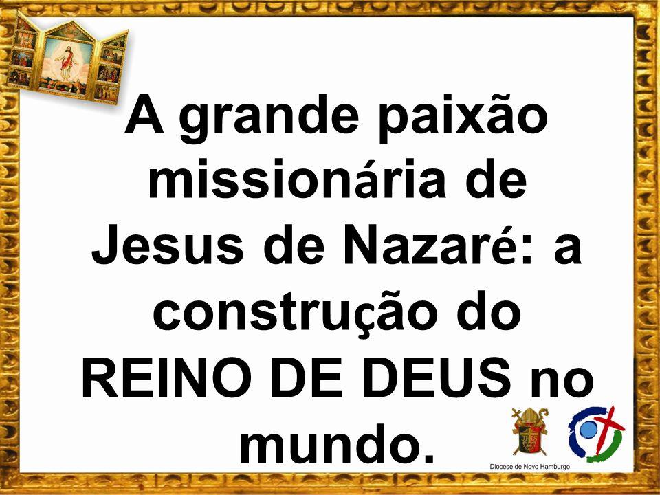 A grande paixão missionária de Jesus de Nazaré: a construção do REINO DE DEUS no mundo.