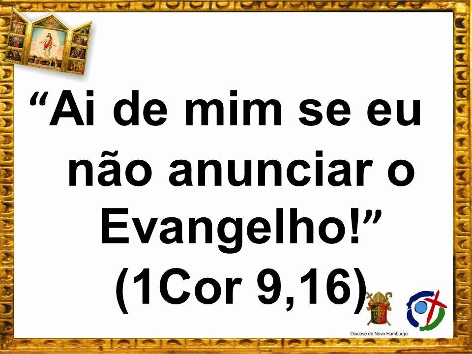 Ai de mim se eu não anunciar o Evangelho! (1Cor 9,16)