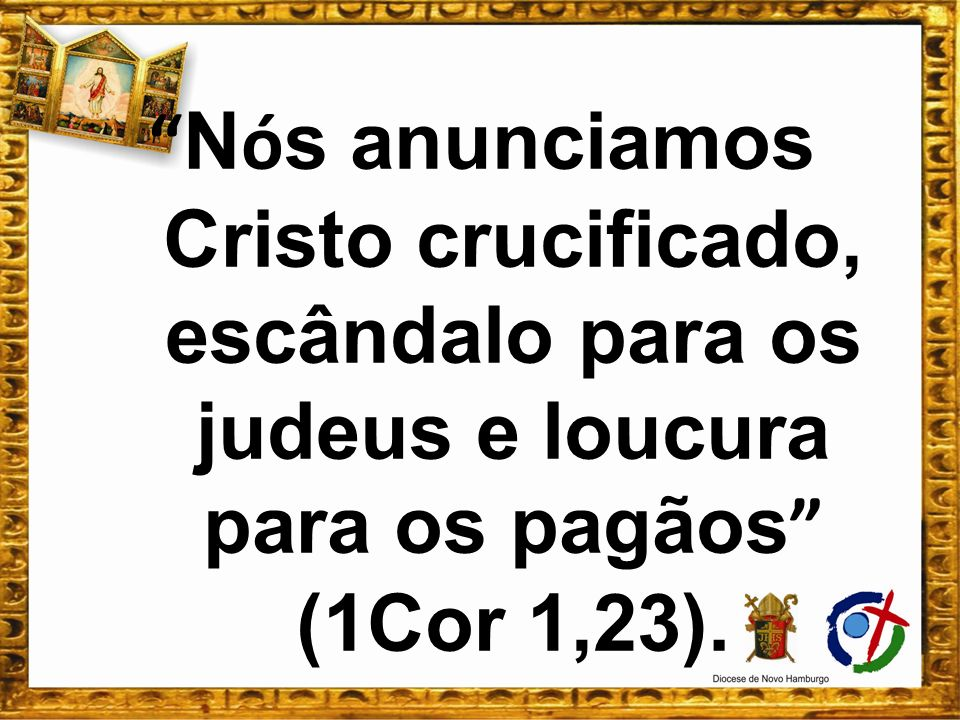 Nós anunciamos Cristo crucificado, escândalo para os judeus e loucura para os pagãos (1Cor 1,23).