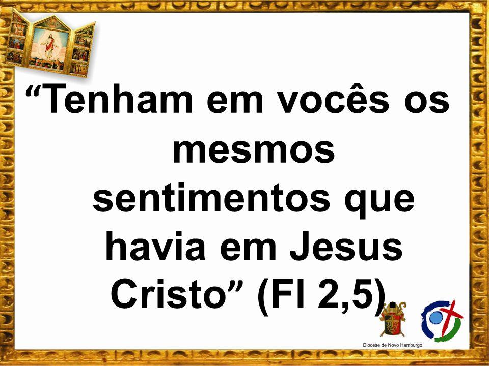Tenham em vocês os mesmos sentimentos que havia em Jesus Cristo (Fl 2,5).